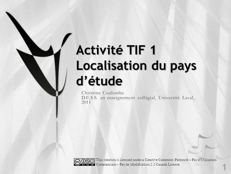 Activité TIF 1 Localisation du pays d'étude 1 This creation is licensed under a Creative Commons Paternité – Pas d'Utilisation Commerciale – Pas de Modification.