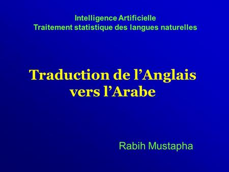 Traduction de l'Anglais vers l'Arabe Rabih Mustapha Intelligence Artificielle Traitement statistique des langues naturelles.
