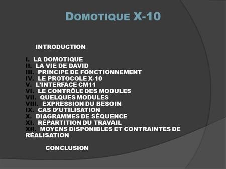 INTRODUCTION I. LA DOMOTIQUE II. LA VIE DE DAVID III. PRINCIPE DE FONCTIONNEMENT IV. LE PROTOCOLE X-10 V. L'INTERFACE CM11 VI. LE CONTRÔLE DES MODULES.