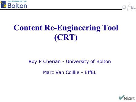 Content Re-Engineering Tool (CRT) Roy P Cherian - University of Bolton Marc Van Coillie - EIfEL.