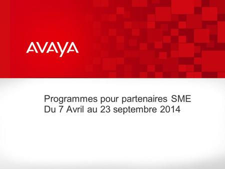 Avaya – Proprietary. Use pursuant to your signed agreement or Avaya policy. Programmes pour partenaires SME Du 7 Avril au 23 septembre 2014.