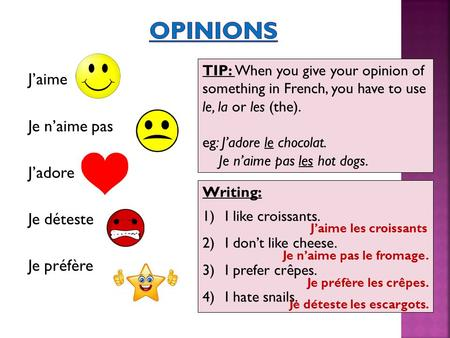 J'aime Je n'aime pas J'adore Je déteste Je préfère TIP: When you give your opinion of something in French, you have to use le, la or les (the). eg: J'adore.