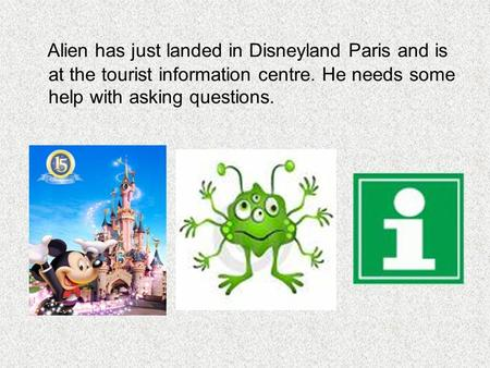 Alien has just landed in Disneyland Paris and is at the tourist information centre. He needs some help with asking questions.