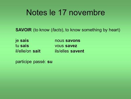 Notes le 17 novembre SAVOIR (to know (facts), to know something by heart) je saisnous savons tu saisvous savez il/elle/on saitils/elles savent participe.