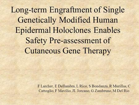 Long-term Engraftment of Single Genetically Modified Human Epidermal Holoclones Enables Safety Pre-assessment of Cutaneous Gene Therapy F Larcher, E Dellambra,