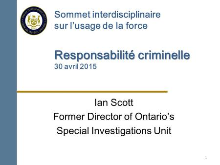 Responsabilité criminelle Sommet interdisciplinaire sur l'usage de la force Responsabilité criminelle 30 avril 2015 Ian Scott Former Director of Ontario's.