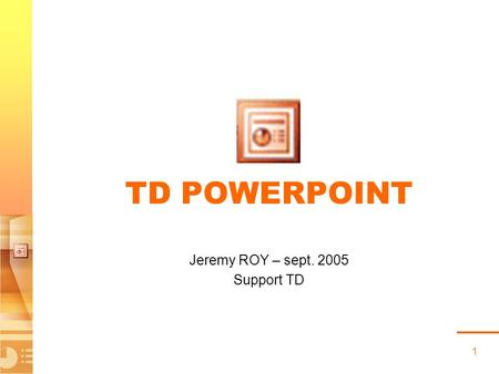 1 TD POWERPOINT Jeremy ROY – sept. 2005 Support TD.