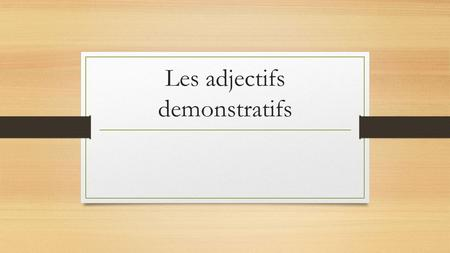 Les adjectifs demonstratifs. Les adjectifs démonstratifs. Demonstrative Adjectives (this, that; these, those + NOUN) Continued... MASCULINE FEMININE ce.