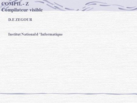 COMPIL - Z Compilateur visible D.E ZEGOUR Institut National d 'Informatique.