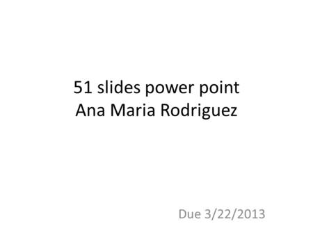 51 slides power point Ana Maria Rodriguez Due 3/22/2013.