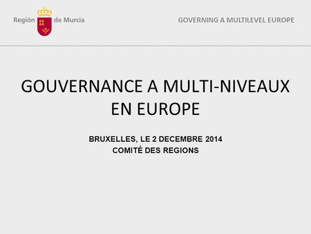 GOVERNING A MULTILEVEL EUROPE GOUVERNANCE A MULTI-NIVEAUX EN EUROPE BRUXELLES, LE 2 DECEMBRE 2014 COMITÉ DES REGIONS.