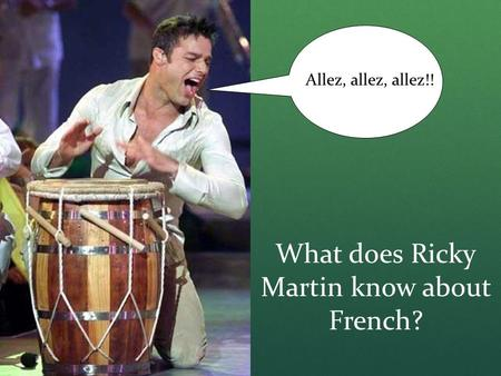 What does Ricky Martin know about French? Allez, allez, allez!!