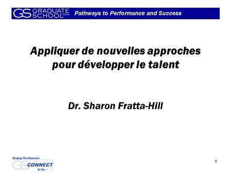 Pathways to Performance and Success 1 Appliquer de nouvelles approches pour développer le talent Dr. Sharon Fratta-Hill.