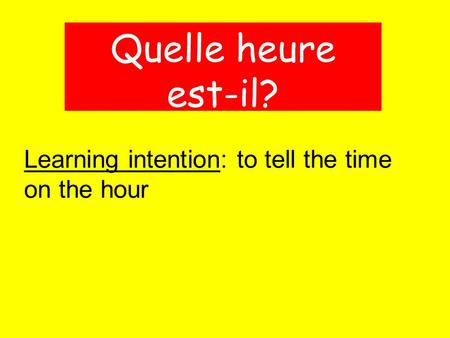 Learning intention: to tell the time on the hour Quelle heure est-il?