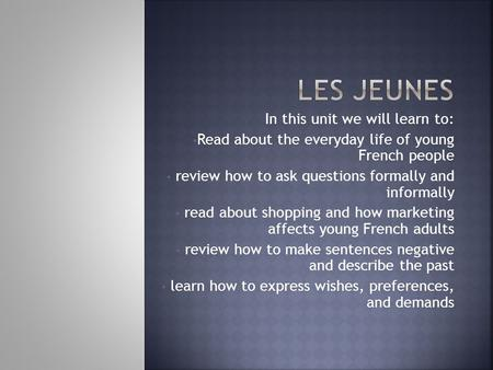 In this unit we will learn to: Read about the everyday life of young French people review how to ask questions formally and informally read about shopping.