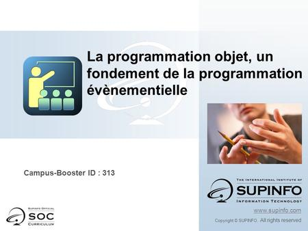 Campus-Booster ID : 313 www.supinfo.com Copyright © SUPINFO. All rights reserved La programmation objet, un fondement de la programmation évènementielle.