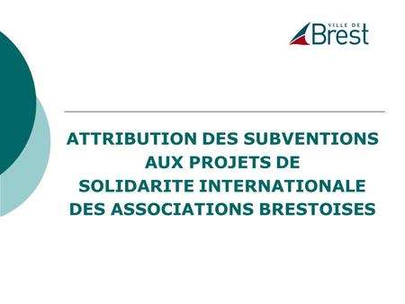 ATTRIBUTION DES SUBVENTIONS AUX PROJETS DE SOLIDARITE INTERNATIONALE DES ASSOCIATIONS BRESTOISES.