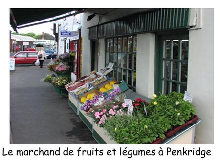 Le marchand de fruits et légumes à Penkridge. Objectives To 'place France on the map of Europe' (7C1L) To understand its geographical position in relation.