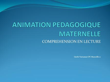 COMPREHENSION EN LECTURE Gisèle Vartanian CPC Marseille 12.