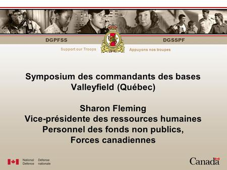 DGPFSS Serving those who serveÀ votre service DGSSPF Symposium des commandants des bases Valleyfield (Québec) Sharon Fleming Vice-présidente des ressources.