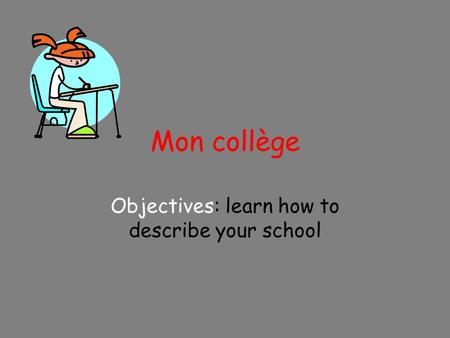 Mon collège Objectives: learn how to describe your school.