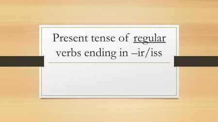 Present tense of regular verbs ending in –ir/iss.