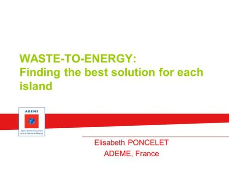 WASTE-TO-ENERGY: Finding the best solution for each island Elisabeth PONCELET ADEME, France.