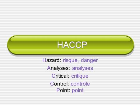 HACCP Hazard: risque, danger Analyses: analyses Critical: critique Control: contrôle Point: point.