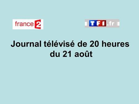 Journal télévisé de 20 heures du 21 août. Use the buttons below the video to hear it played, to pause it and to stop it. It lasts roughly 60 seconds.