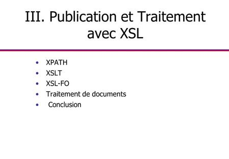 III. Publication et Traitement avec XSL XPATH XSLT XSL-FO Traitement de documents Conclusion.