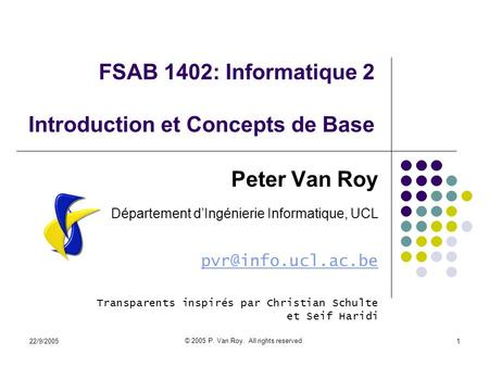 22/9/2005 © 2005 P. Van Roy. All rights reserved. 1 FSAB 1402: Informatique 2 Introduction et Concepts de Base Peter Van Roy Département d'Ingénierie Informatique,