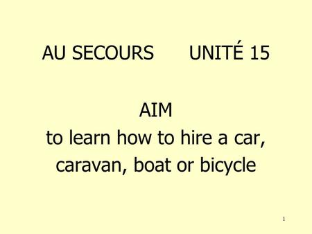 1 AU SECOURS UNITÉ 15 AIM to learn how to hire a car, caravan, boat or bicycle.