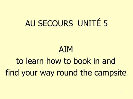 1 AU SECOURS UNITÉ 5 AIM to learn how to book in and find your way round the campsite.