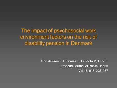The impact of psychosocial work environment factors on the risk of disability pension in Denmark Chrinstensen KB, Feveile H, Labriola M, Lund T European.
