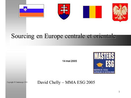 1 Sourcing en Europe centrale et orientale 14 mai 2005 Copyright © Centreurope 2004 David Chelly – MMA ESG 2005.