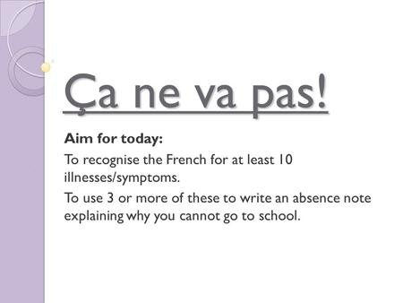 Ça ne va pas! Aim for today: To recognise the French for at least 10 illnesses/symptoms. To use 3 or more of these to write an absence note explaining.