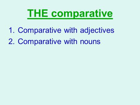 THE comparative 1.Comparative with adjectives 2.Comparative with nouns.
