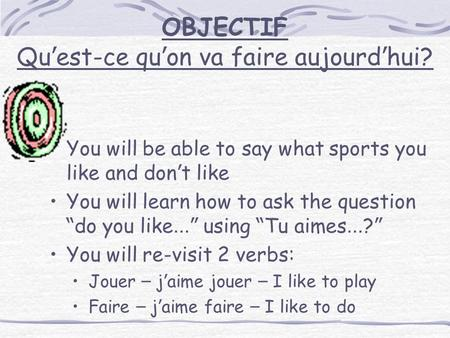 OBJECTIF Qu ' est-ce qu ' on va faire aujourd ' hui? You will be able to say what sports you like and don ' t like You will learn how to ask the question.