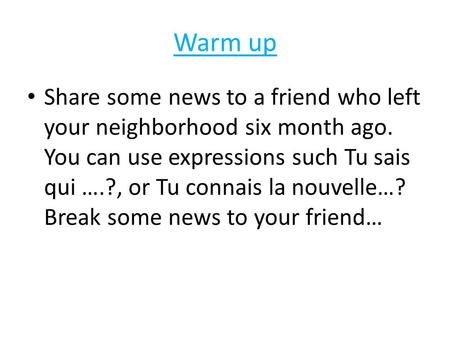 Warm up Share some news to a friend who left your neighborhood six month ago. You can use expressions such Tu sais qui ….?, or Tu connais la nouvelle…?