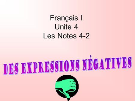 Français I Unite 4 Les Notes 4-2. Révisons ! How do you make a sentence negative? Put ne…pas (or another negative expression) around the conjugated verb!