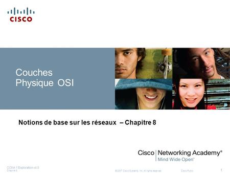 © 2007 Cisco Systems, Inc. All rights reserved.Cisco Public CCNA 1 Exploration v4.0 Chapitre 8 1 Couches Physique OSI Notions de base sur les réseaux –