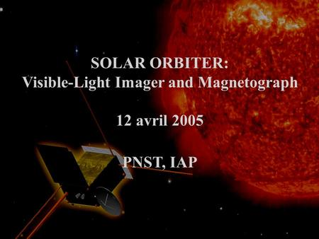 SOLAR ORBITER: Visible-Light Imager and Magnetograph 12 avril 2005 PNST, IAP.