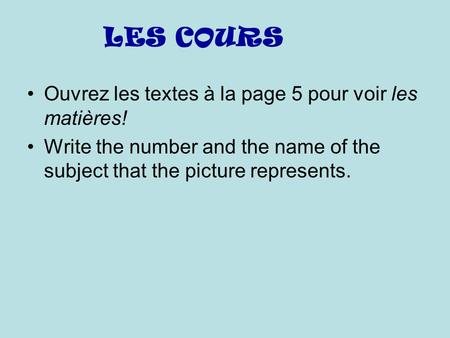 LES COURS Ouvrez les textes à la page 5 pour voir les matières! Write the number and the name of the subject that the picture represents.