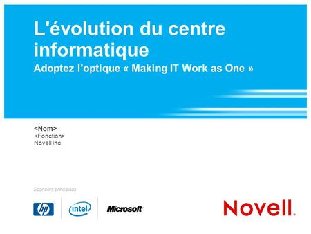 L'évolution du centre informatique Adoptez l'optique « Making IT Work as One » Novell Inc. Sponsors principaux.