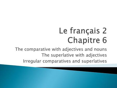 The comparative with adjectives and nouns The superlative with adjectives Irregular comparatives and superlatives.
