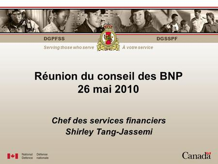 DGPFSS Serving those who serveÀ votre service DGSSPF Réunion du conseil des BNP 26 mai 2010 Chef des services financiers Shirley Tang-Jassemi.