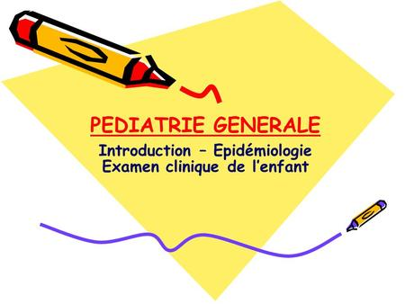PEDIATRIE GENERALE Introduction – Epidémiologie Examen clinique de l'enfant.