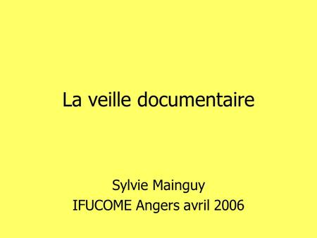 La veille documentaire Sylvie Mainguy IFUCOME Angers avril 2006.
