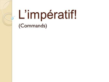 L'impératif! (Commands). L'impératif Use the imperative to give commands, tell people what to do, and make suggestions. Only exists in tu, vous, and nous.