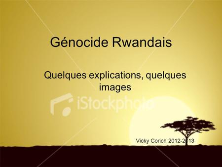 Génocide Rwandais Quelques explications, quelques images Vicky Corich 2012-2013.
